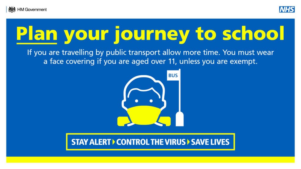 Plan your journey to school. If you are travelling by public transport allow more time. You must wear a face covering if you are aged over 11, unless you are exempt. Stay alert > Control the virus > Save lives