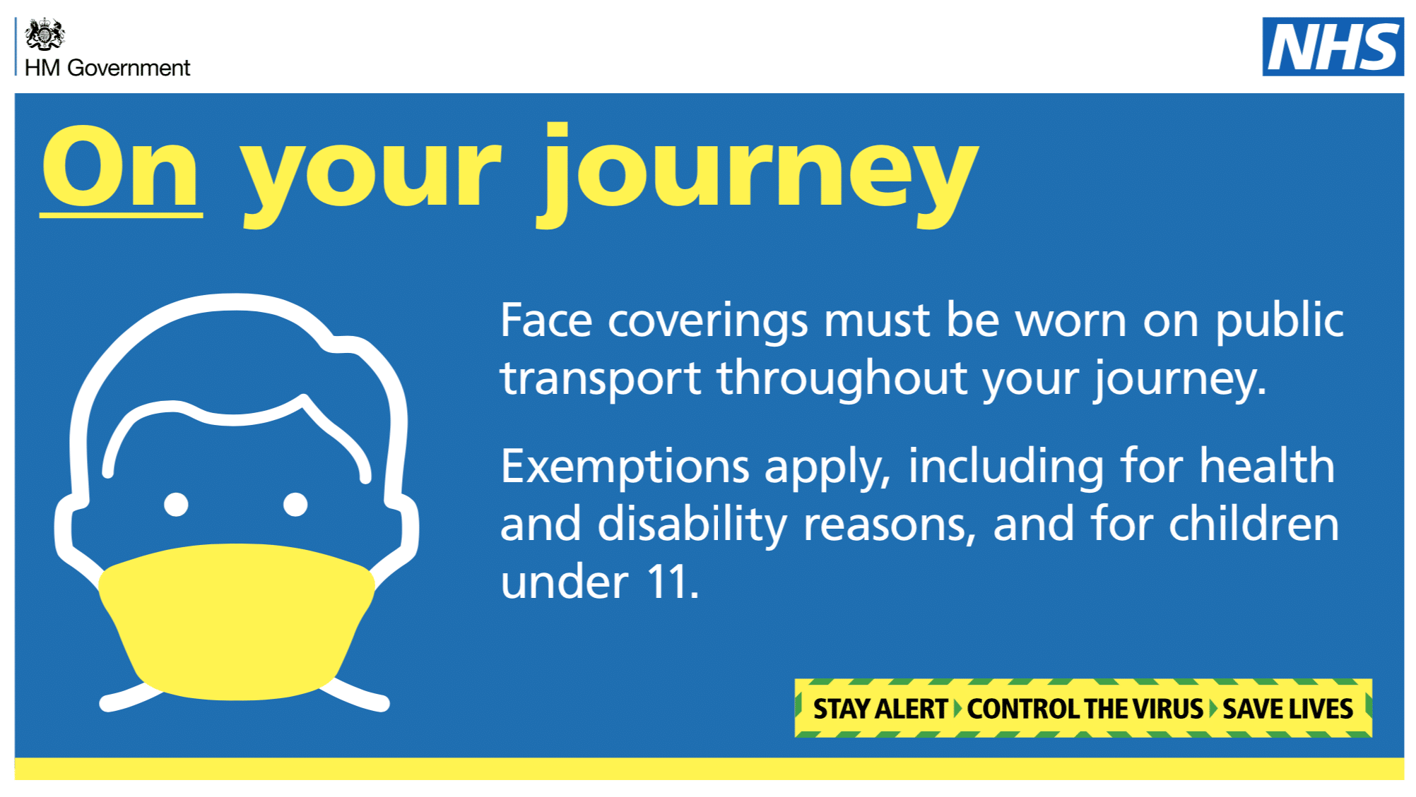 On your journey. Face coverings must be worn on public transport throughout your journey. Exemptions apply, including for health and disability reasons, and for children under 11. Stay alert. Control the virus. Save lives.