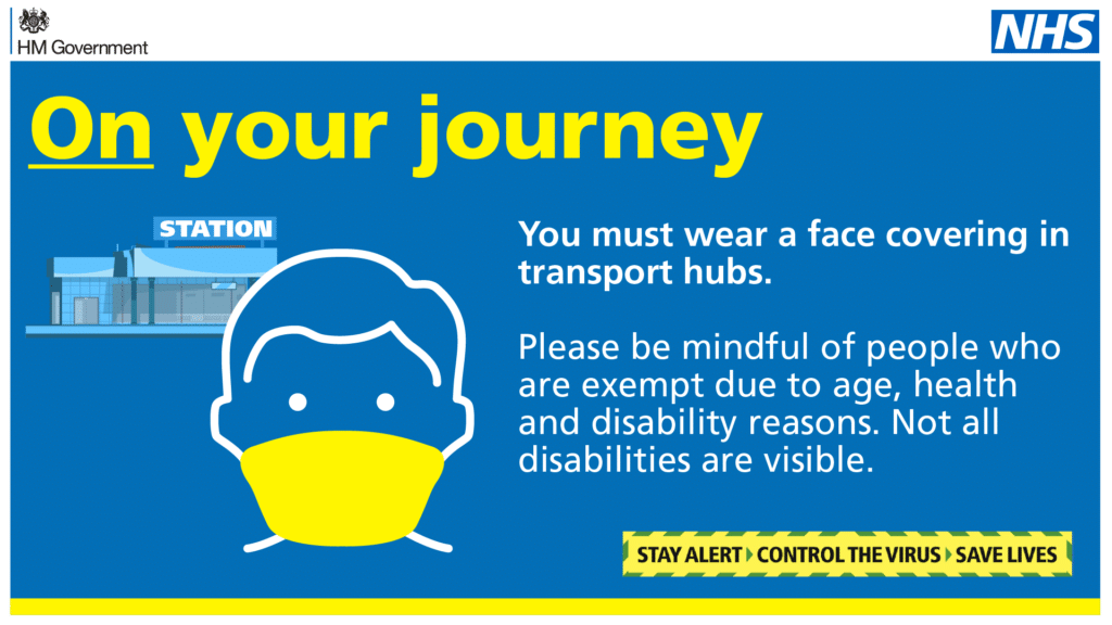 You must wear a face covering in transport hubs. Please be mindful of people who are exempt due to age, health and disability reasons. Not all disabilities are visible. Stay alert. Control the virus. Save lives.