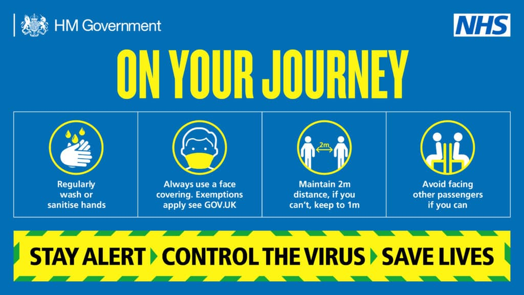 On your journey. Regularly wash or sanitise hands. Always use a face covering. Exemptions apply see GOV.UK. Maintain 2m distance, if you can't, keep to 1m. Avoid facing other passengers if you can. Stay alert. Control the virus. Save lives.
