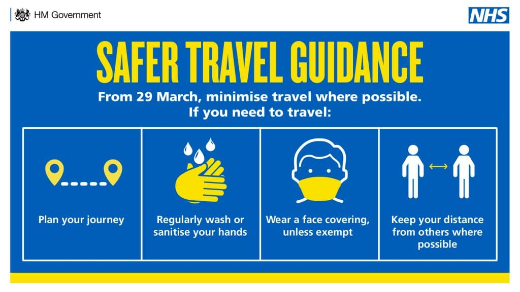 Safer Travel Guidance. From 29 March, minimise travel where possible. If you need to travel: Plan your journey. Regularly wash or sanitise your hands. Wear a face covering, unless exempt. Keep your distance from other where possible.