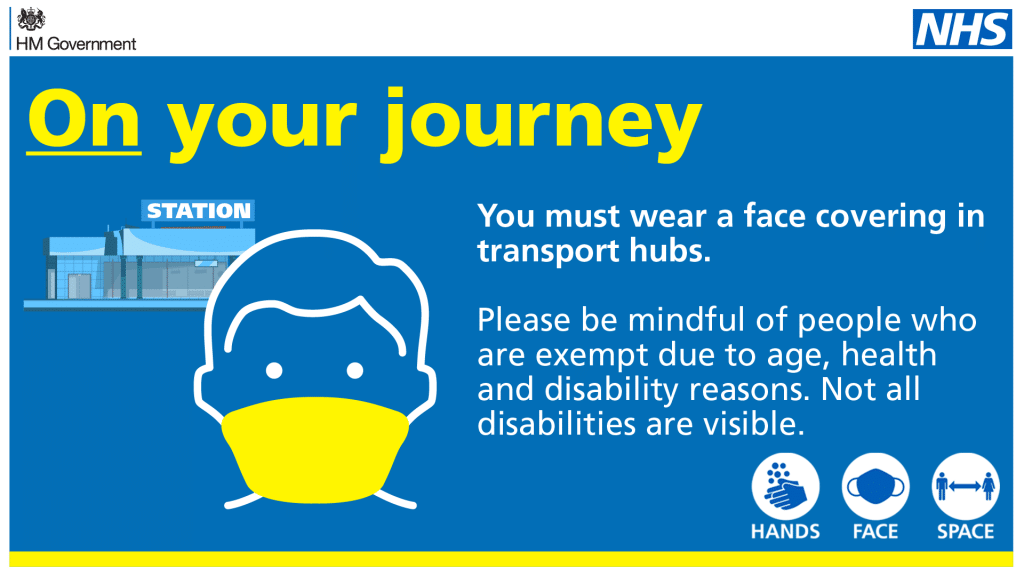 On your journey. You must wear a face covering in transport hubs. Please be mindful of people who are exempt due to age, health and disability reasons. Not all disabilities are visible. Hands. Face. Space.