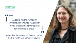 """Photo of Councillor Sarah Warren with a quote. """"Liveable Neighbourhoods breathe new life into residential areas, creating healthier spaces for everyone to share. Councillor Sarah Warren, Deputy Leader, Bath & North East Somerset Council"""